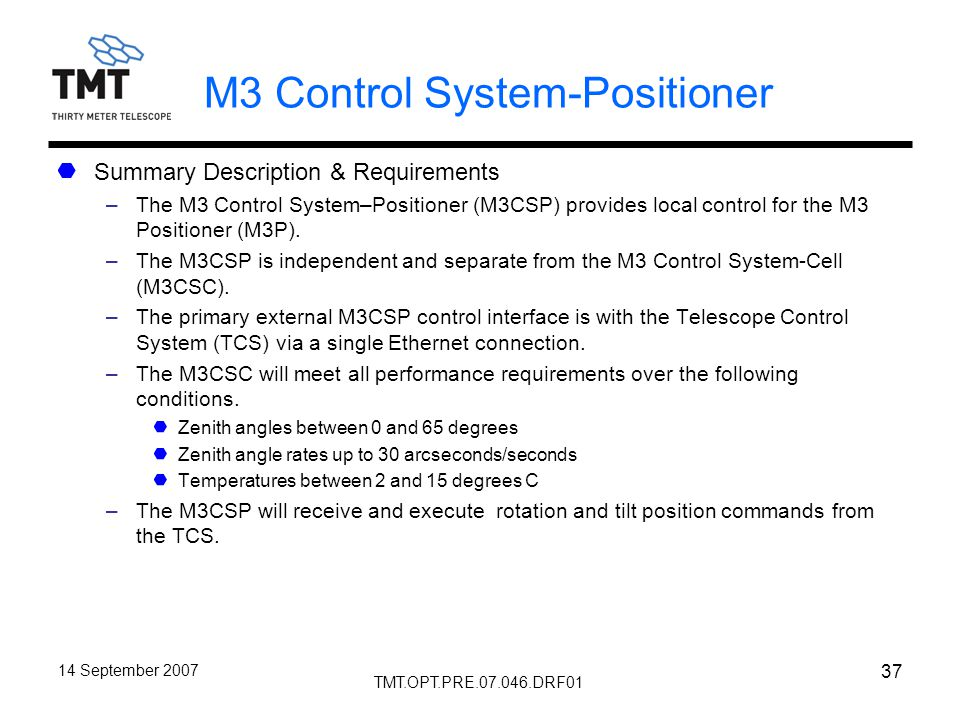 TMT.OPT.PRE.07.046.DRF01 14 September 2007 37 M3 Control System-Positioner Summary Description & Requirements –The M3 Control System–Positioner (M3CSP) provides local control for the M3 Positioner (M3P).