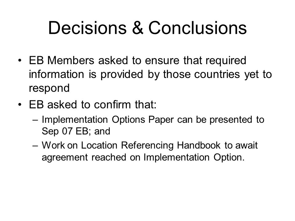 Decisions & Conclusions EB Members asked to ensure that required information is provided by those countries yet to respond EB asked to confirm that: –Implementation Options Paper can be presented to Sep 07 EB; and –Work on Location Referencing Handbook to await agreement reached on Implementation Option.