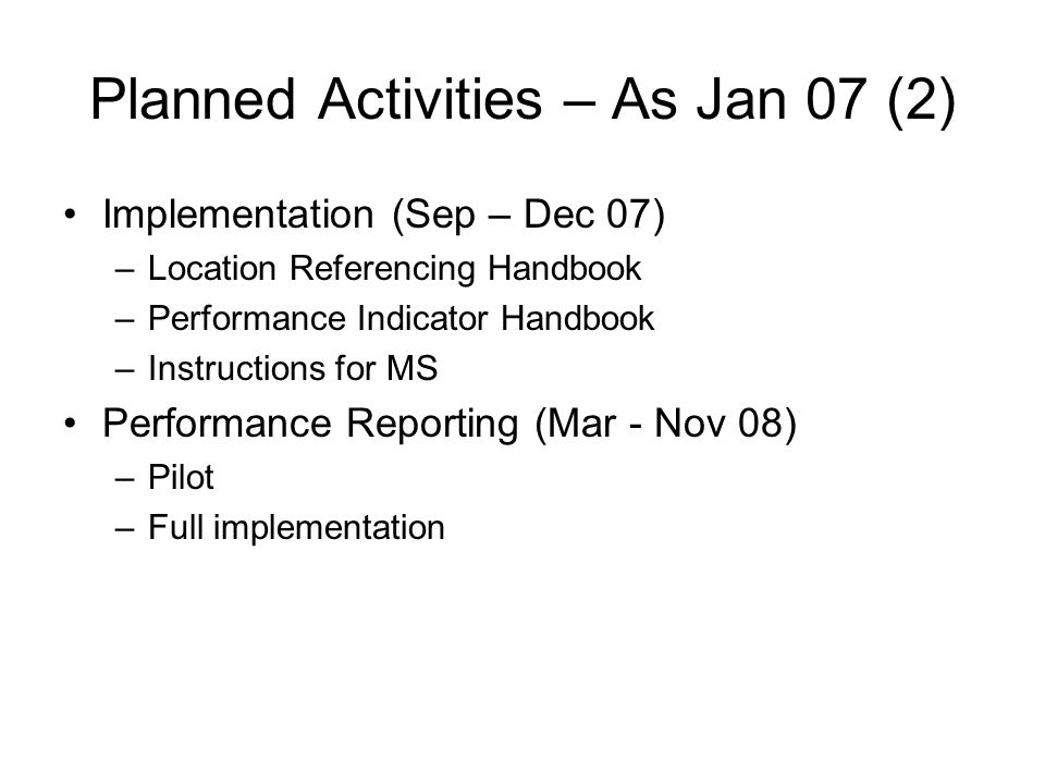 Planned Activities – As Jan 07 (2) Implementation (Sep – Dec 07) –Location Referencing Handbook –Performance Indicator Handbook –Instructions for MS Performance Reporting (Mar - Nov 08) –Pilot –Full implementation