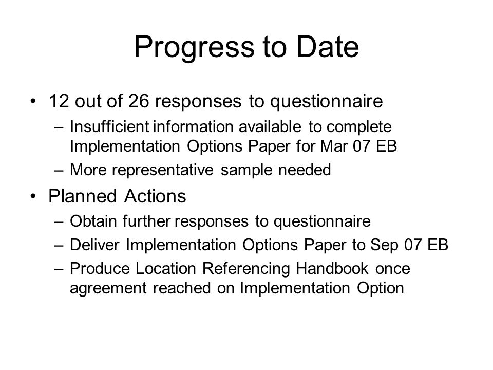 Progress to Date 12 out of 26 responses to questionnaire –Insufficient information available to complete Implementation Options Paper for Mar 07 EB –More representative sample needed Planned Actions –Obtain further responses to questionnaire –Deliver Implementation Options Paper to Sep 07 EB –Produce Location Referencing Handbook once agreement reached on Implementation Option