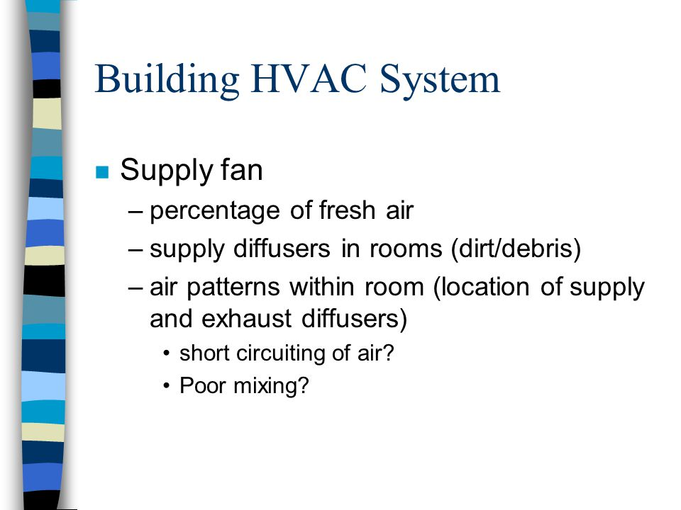 Building HVAC System n Supply fan –percentage of fresh air –supply diffusers in rooms (dirt/debris) –air patterns within room (location of supply and