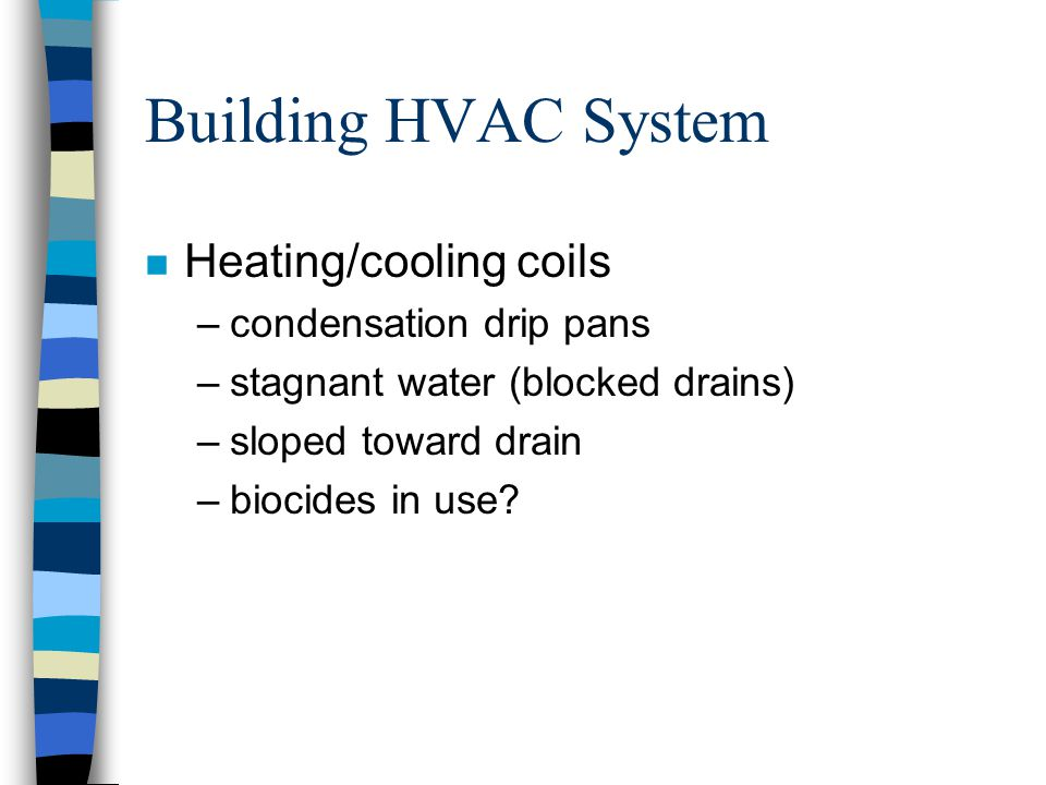 Building HVAC System n Heating/cooling coils –condensation drip pans –stagnant water (blocked drains) –sloped toward drain –biocides in use