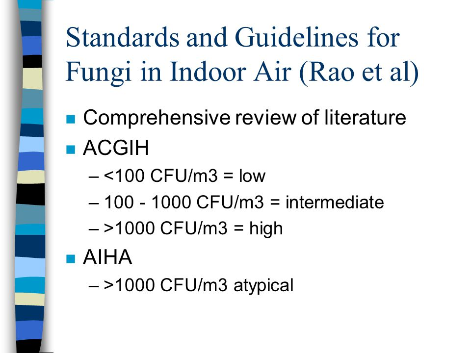 Standards and Guidelines for Fungi in Indoor Air (Rao et al) n Comprehensive review of literature n ACGIH –<100 CFU/m3 = low –100 - 1000 CFU/m3 = inte