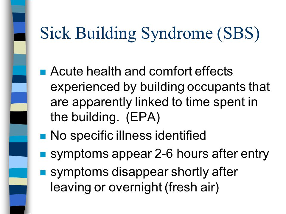 n Acute health and comfort effects experienced by building occupants that are apparently linked to time spent in the building. (EPA) n No specific ill