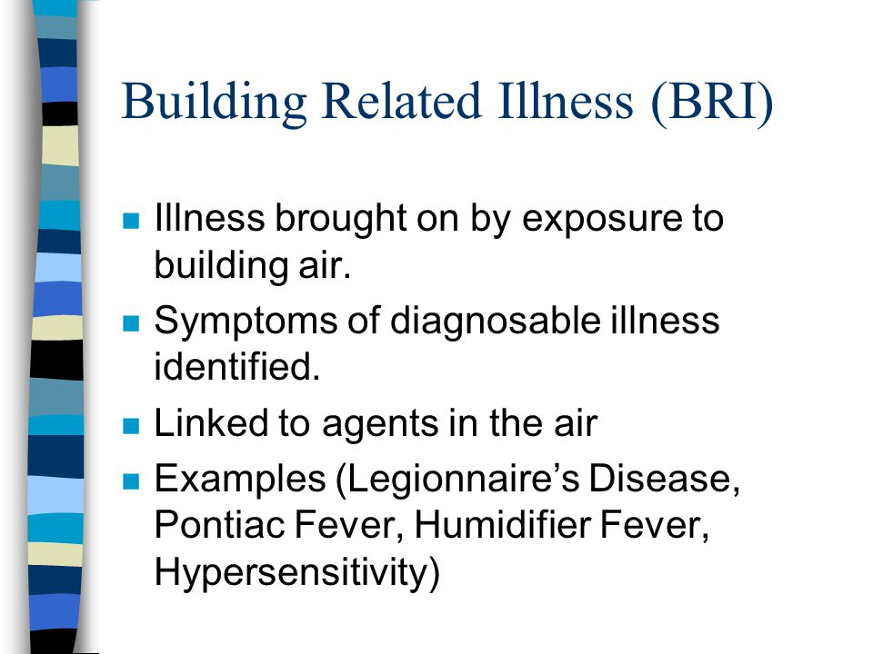 Building Related Illness (BRI) n Illness brought on by exposure to building air. n Symptoms of diagnosable illness identified. n Linked to agents in t