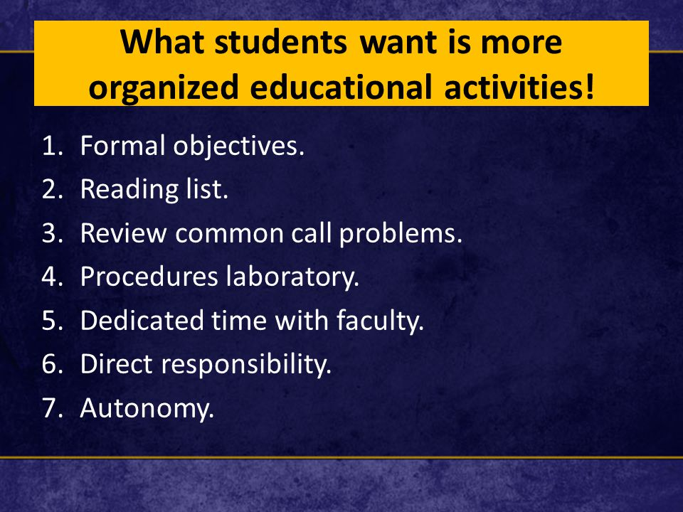 What students want is more organized educational activities! 1.Formal objectives. 2.Reading list. 3.Review common call problems. 4.Procedures laborato