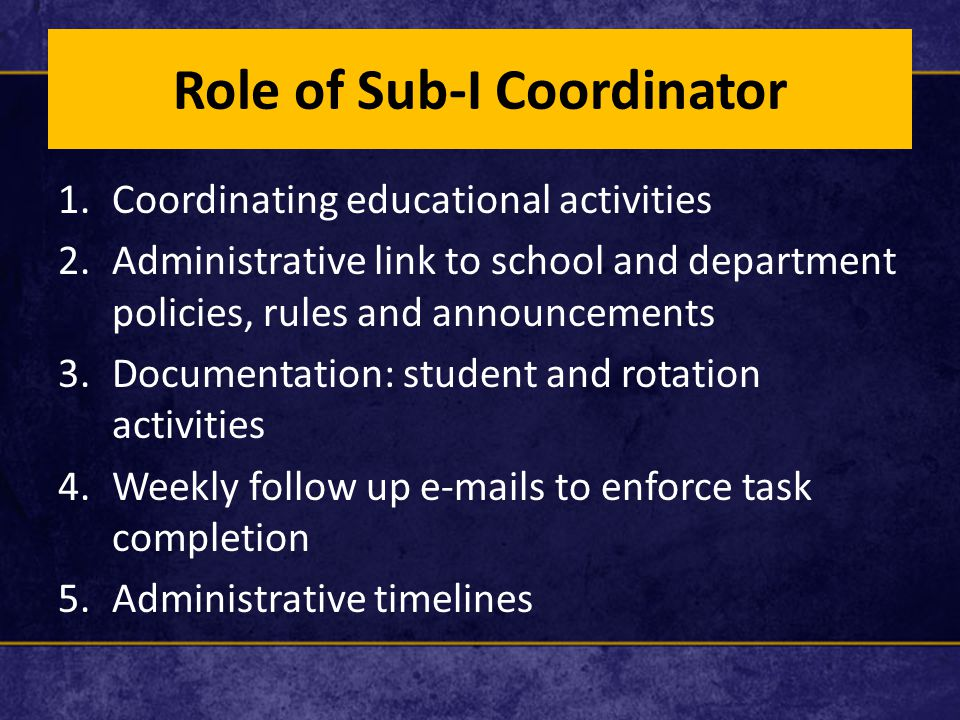 Role of Sub-I Coordinator 1.Coordinating educational activities 2.Administrative link to school and department policies, rules and announcements 3.Doc
