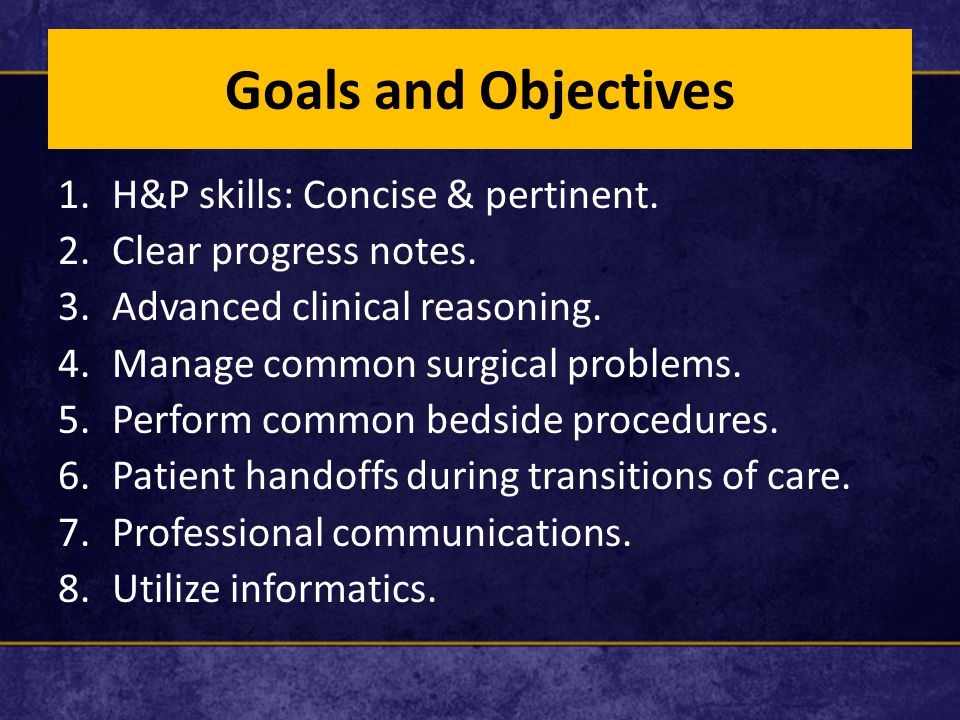 Goals and Objectives 1.H&P skills: Concise & pertinent. 2.Clear progress notes. 3.Advanced clinical reasoning. 4.Manage common surgical problems. 5.Pe