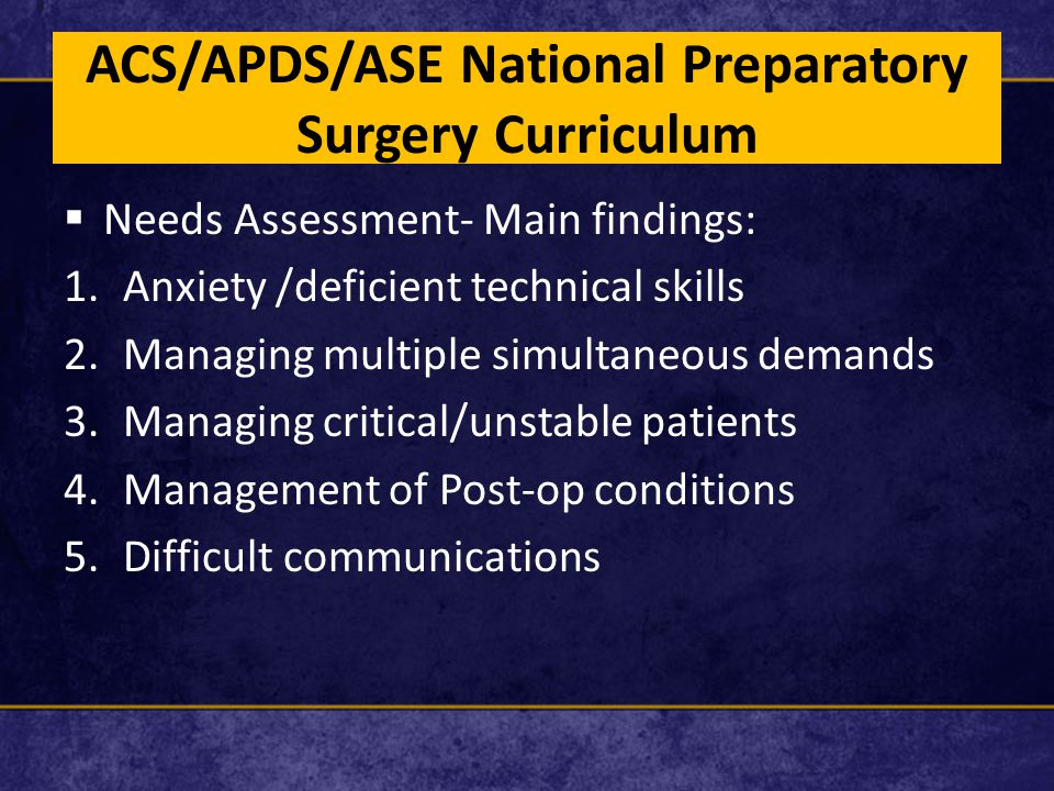 ACS/APDS/ASE National Preparatory Surgery Curriculum  Needs Assessment- Main findings: 1.Anxiety /deficient technical skills 2.Managing multiple simultaneous demands 3.Managing critical/unstable patients 4.Management of Post-op conditions 5.Difficult communications