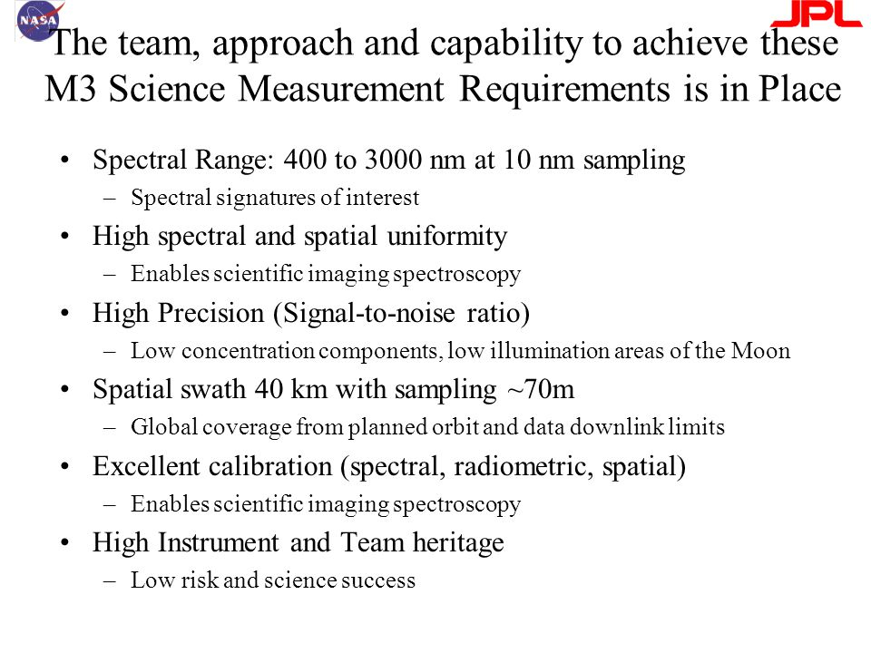 The team, approach and capability to achieve these M3 Science Measurement Requirements is in Place Spectral Range: 400 to 3000 nm at 10 nm sampling –Spectral signatures of interest High spectral and spatial uniformity –Enables scientific imaging spectroscopy High Precision (Signal-to-noise ratio) –Low concentration components, low illumination areas of the Moon Spatial swath 40 km with sampling ~70m –Global coverage from planned orbit and data downlink limits Excellent calibration (spectral, radiometric, spatial) –Enables scientific imaging spectroscopy High Instrument and Team heritage –Low risk and science success