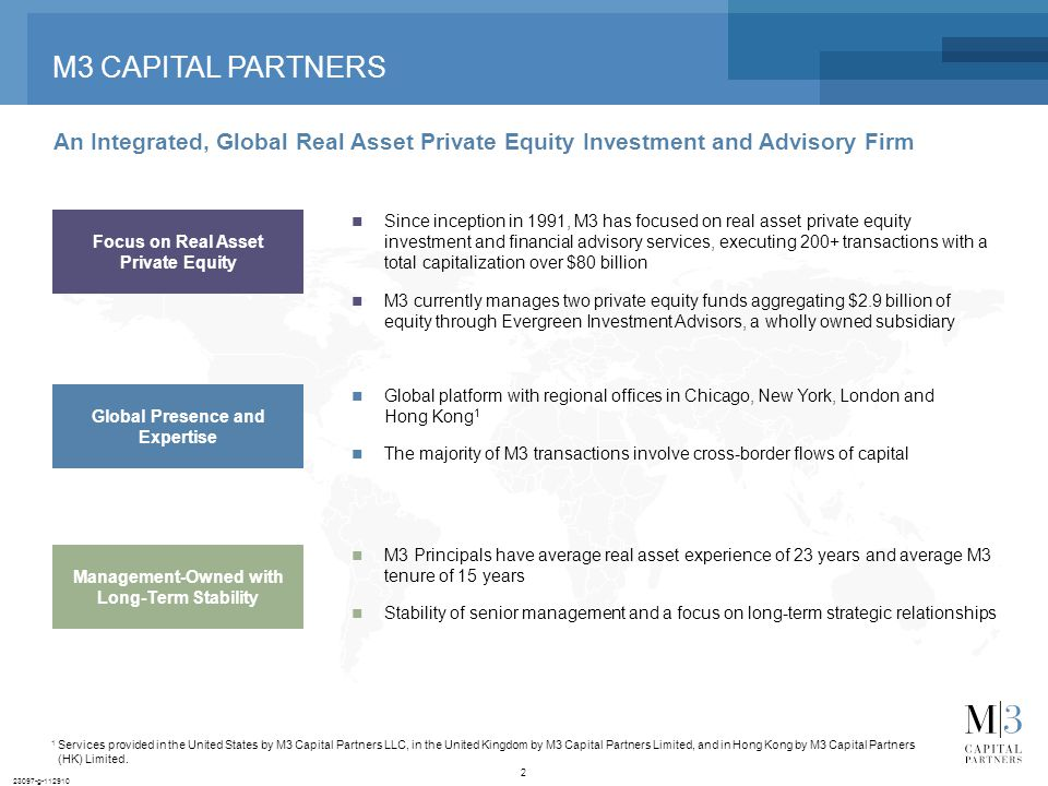 2 23097-g-112910 M3 CAPITAL PARTNERS An Integrated, Global Real Asset Private Equity Investment and Advisory Firm 1 Services provided in the United States by M3 Capital Partners LLC, in the United Kingdom by M3 Capital Partners Limited, and in Hong Kong by M3 Capital Partners (HK) Limited.