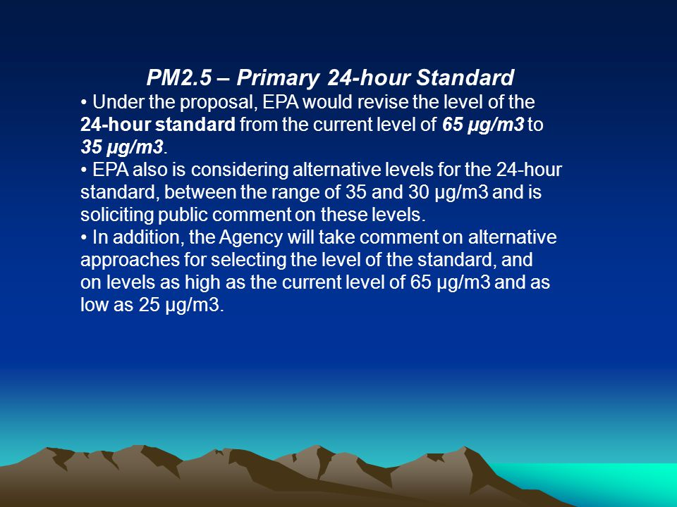 PM2.5 – Primary 24-hour Standard Under the proposal, EPA would revise the level of the 24-hour standard from the current level of 65 μg/m3 to 35 μg/m3