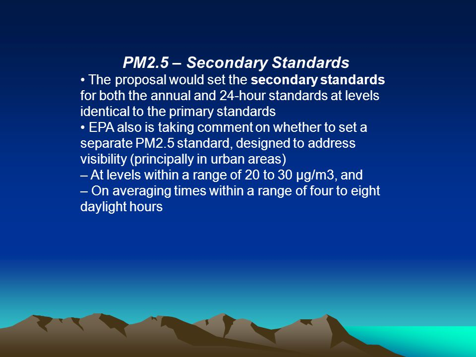 PM2.5 – Secondary Standards The proposal would set the secondary standards for both the annual and 24-hour standards at levels identical to the primar