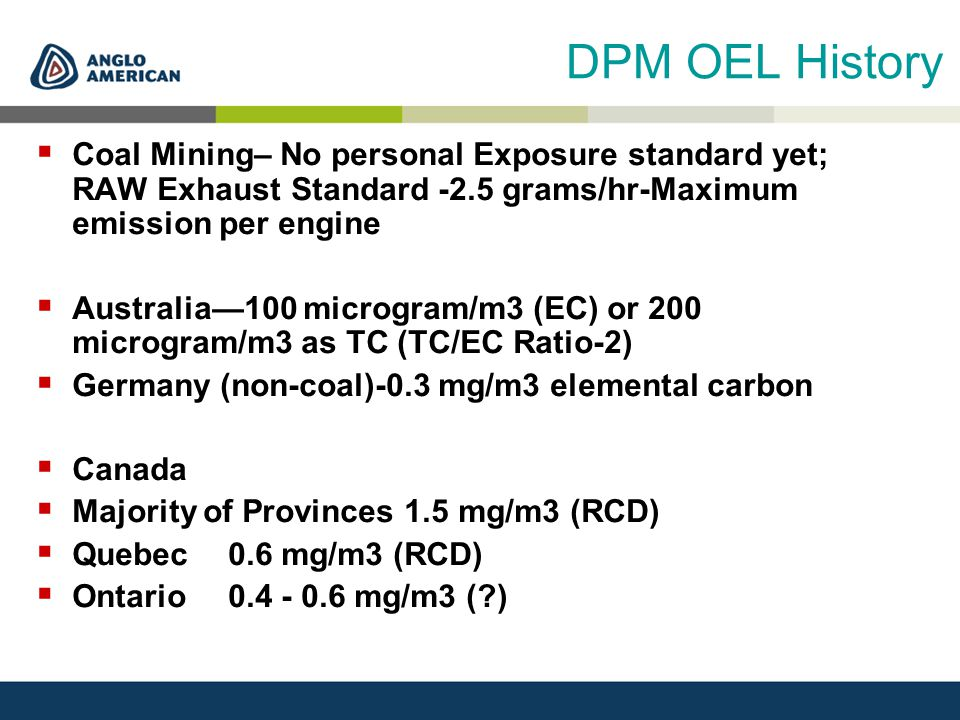 DPM OEL History  Coal Mining– No personal Exposure standard yet; RAW Exhaust Standard -2.5 grams/hr-Maximum emission per engine  Australia—100 micro