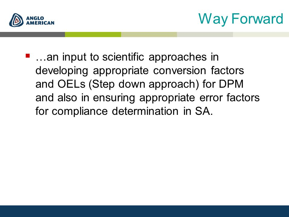Way Forward  …an input to scientific approaches in developing appropriate conversion factors and OELs (Step down approach) for DPM and also in ensuring appropriate error factors for compliance determination in SA.