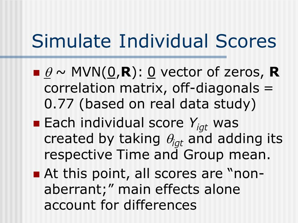 Simulate Individual Scores  ~ MVN(0,R): 0 vector of zeros, R correlation matrix, off-diagonals = 0.77 (based on real data study) Each individual score Y igt was created by taking  igt and adding its respective Time and Group mean.