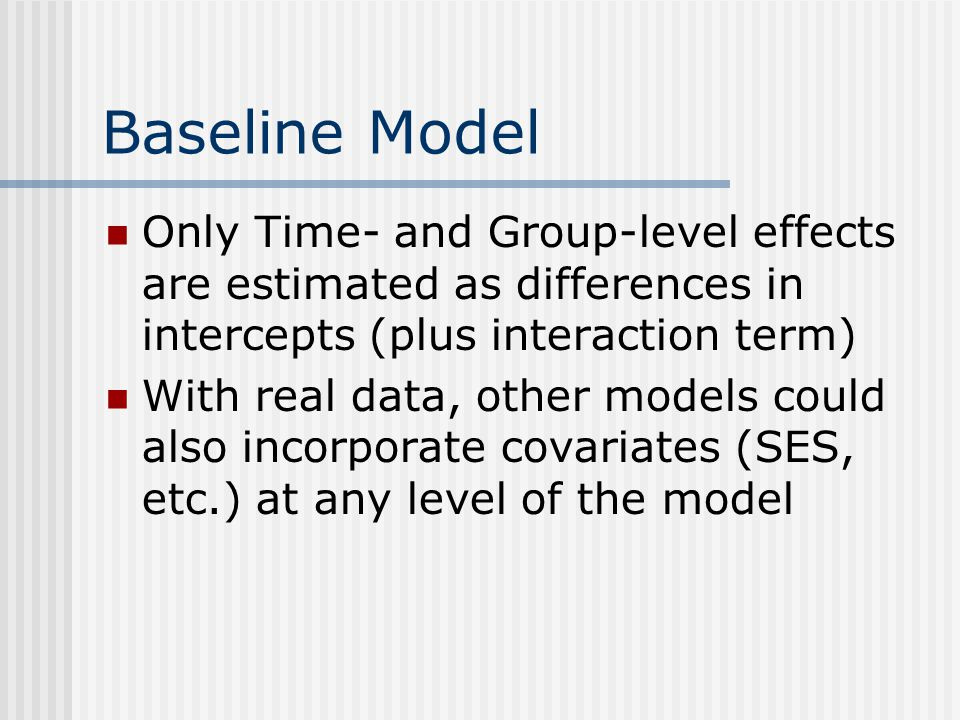 Baseline Model Only Time- and Group-level effects are estimated as differences in intercepts (plus interaction term) With real data, other models could also incorporate covariates (SES, etc.) at any level of the model