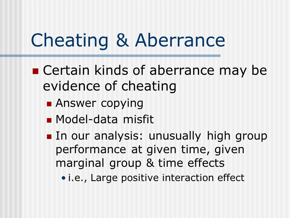 Cheating & Aberrance Certain kinds of aberrance may be evidence of cheating Answer copying Model-data misfit In our analysis: unusually high group performance at given time, given marginal group & time effects i.e., Large positive interaction effect