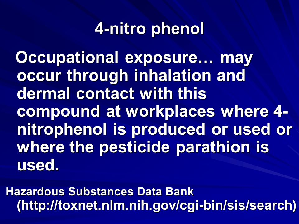 4-nitro phenol Occupational exposure… may occur through inhalation and dermal contact with this compound at workplaces where 4- nitrophenol is produced or used or where the pesticide parathion is used.