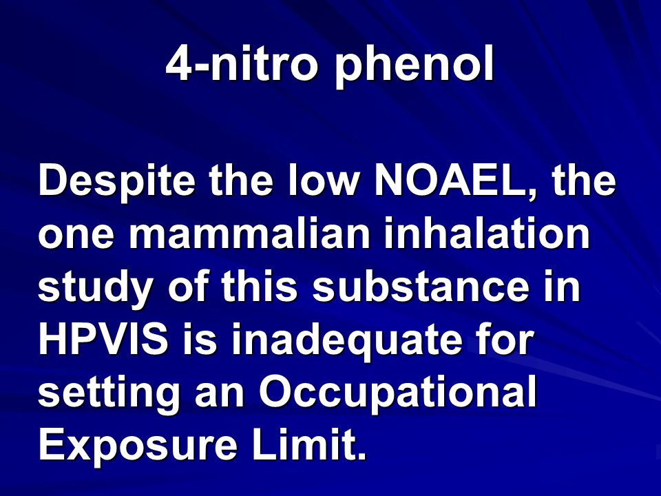 4-nitro phenol Despite the low NOAEL, the one mammalian inhalation study of this substance in HPVIS is inadequate for setting an Occupational Exposure Limit.