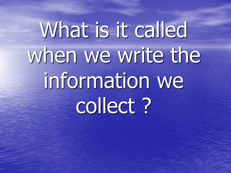 What is it called when we write the information we collect