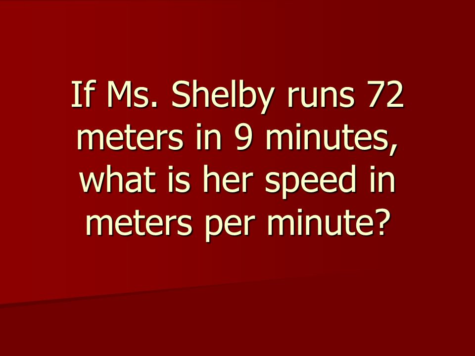 If Ms. Shelby runs 72 meters in 9 minutes, what is her speed in meters per minute