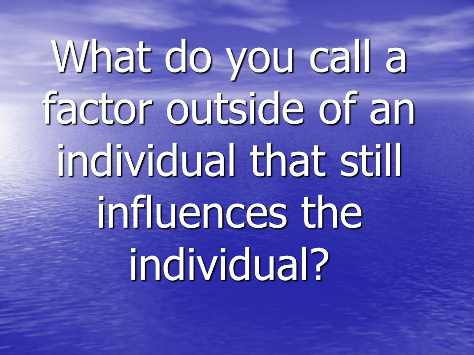 What do you call a factor outside of an individual that still influences the individual