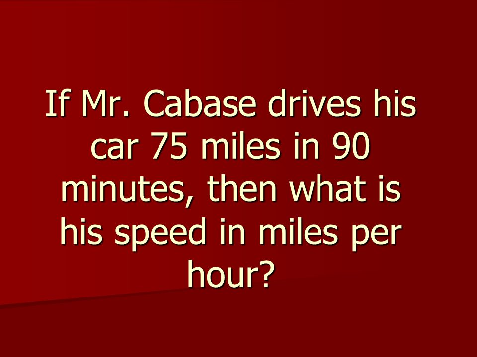 If Mr. Cabase drives his car 75 miles in 90 minutes, then what is his speed in miles per hour?