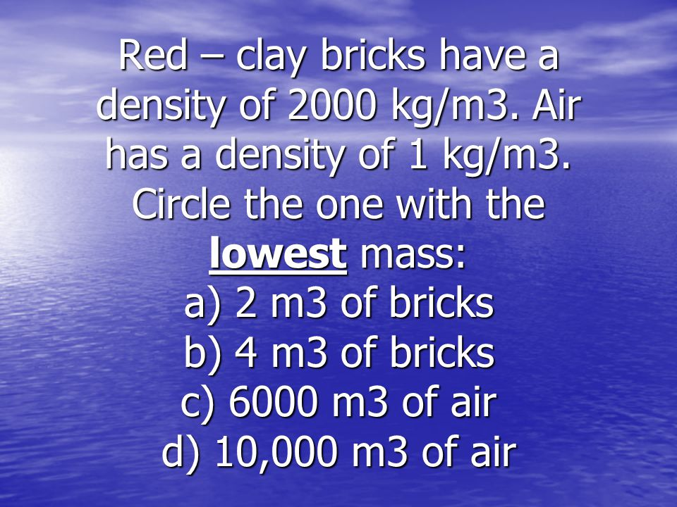 Red – clay bricks have a density of 2000 kg/m3. Air has a density of 1 kg/m3.