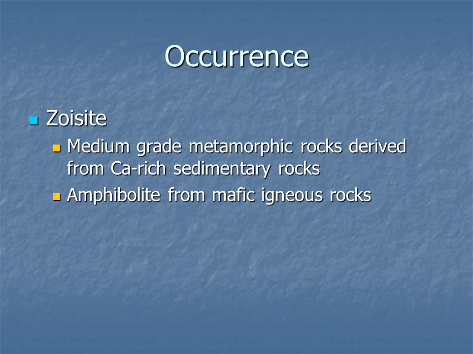 Occurrence Zoisite Zoisite Medium grade metamorphic rocks derived from Ca-rich sedimentary rocks Medium grade metamorphic rocks derived from Ca-rich sedimentary rocks Amphibolite from mafic igneous rocks Amphibolite from mafic igneous rocks