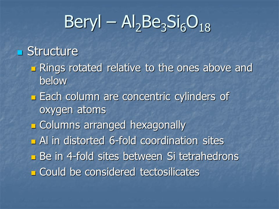 Beryl – Al 2 Be 3 Si 6 O 18 Structure Structure Rings rotated relative to the ones above and below Rings rotated relative to the ones above and below Each column are concentric cylinders of oxygen atoms Each column are concentric cylinders of oxygen atoms Columns arranged hexagonally Columns arranged hexagonally Al in distorted 6-fold coordination sites Al in distorted 6-fold coordination sites Be in 4-fold sites between Si tetrahedrons Be in 4-fold sites between Si tetrahedrons Could be considered tectosilicates Could be considered tectosilicates