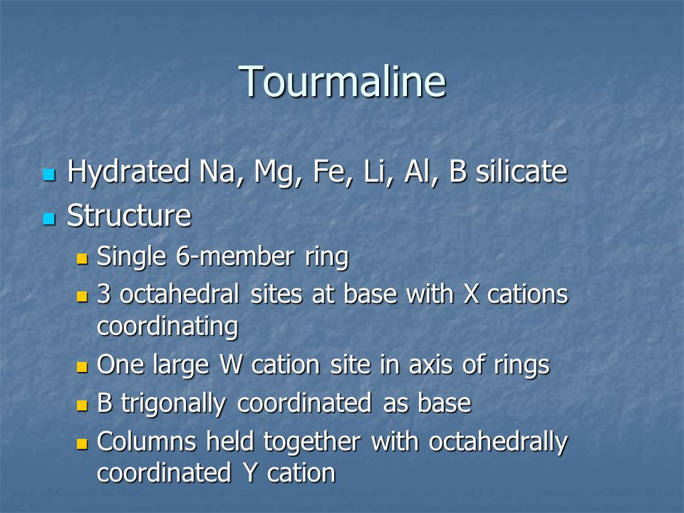 Tourmaline Hydrated Na, Mg, Fe, Li, Al, B silicate Hydrated Na, Mg, Fe, Li, Al, B silicate Structure Structure Single 6-member ring Single 6-member ri