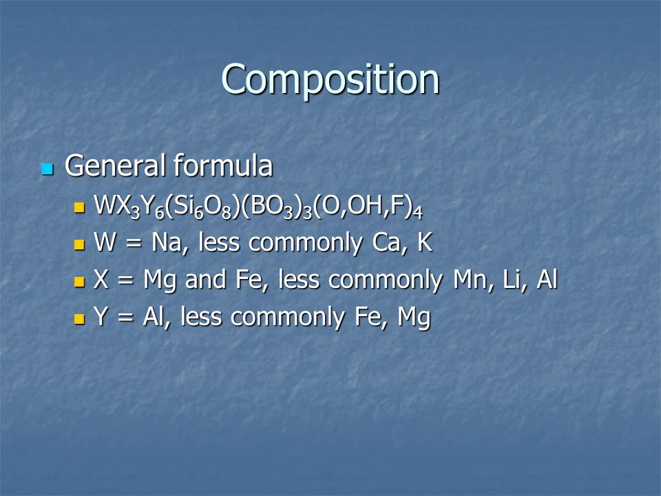 Composition General formula General formula WX 3 Y 6 (Si 6 O 8 )(BO 3 ) 3 (O,OH,F) 4 WX 3 Y 6 (Si 6 O 8 )(BO 3 ) 3 (O,OH,F) 4 W = Na, less commonly Ca, K W = Na, less commonly Ca, K X = Mg and Fe, less commonly Mn, Li, Al X = Mg and Fe, less commonly Mn, Li, Al Y = Al, less commonly Fe, Mg Y = Al, less commonly Fe, Mg