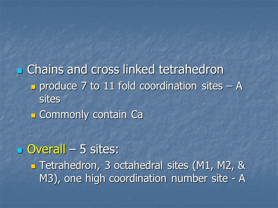 Chains and cross linked tetrahedron Chains and cross linked tetrahedron produce 7 to 11 fold coordination sites – A sites produce 7 to 11 fold coordination sites – A sites Commonly contain Ca Commonly contain Ca Overall – 5 sites: Overall – 5 sites: Tetrahedron, 3 octahedral sites (M1, M2, & M3), one high coordination number site - A Tetrahedron, 3 octahedral sites (M1, M2, & M3), one high coordination number site - A