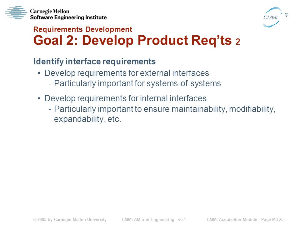 © 2005 by Carnegie Mellon University CMMI Acquisition Module - Page M3-25 CMMI ® CMMI-AM and Engineering v0.1 Requirements Development Goal 2: Develop Product Req'ts 2 Identify interface requirements Develop requirements for external interfaces -Particularly important for systems-of-systems Develop requirements for internal interfaces -Particularly important to ensure maintainability, modifiability, expandability, etc.