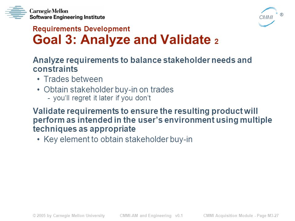 © 2005 by Carnegie Mellon University CMMI Acquisition Module - Page M3-27 CMMI ® CMMI-AM and Engineering v0.1 Requirements Development Goal 3: Analyze and Validate 2 Analyze requirements to balance stakeholder needs and constraints Trades between Obtain stakeholder buy-in on trades -you'll regret it later if you don't Validate requirements to ensure the resulting product will perform as intended in the user's environment using multiple techniques as appropriate Key element to obtain stakeholder buy-in
