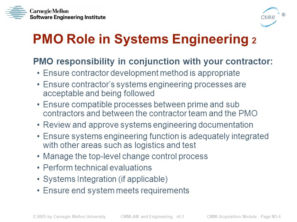 © 2005 by Carnegie Mellon University CMMI Acquisition Module - Page M3-4 CMMI ® CMMI-AM and Engineering v0.1 PMO Role in Systems Engineering 2 PMO responsibility in conjunction with your contractor: Ensure contractor development method is appropriate Ensure contractor's systems engineering processes are acceptable and being followed Ensure compatible processes between prime and sub contractors and between the contractor team and the PMO Review and approve systems engineering documentation Ensure systems engineering function is adequately integrated with other areas such as logistics and test Manage the top-level change control process Perform technical evaluations Systems Integration (if applicable) Ensure end system meets requirements