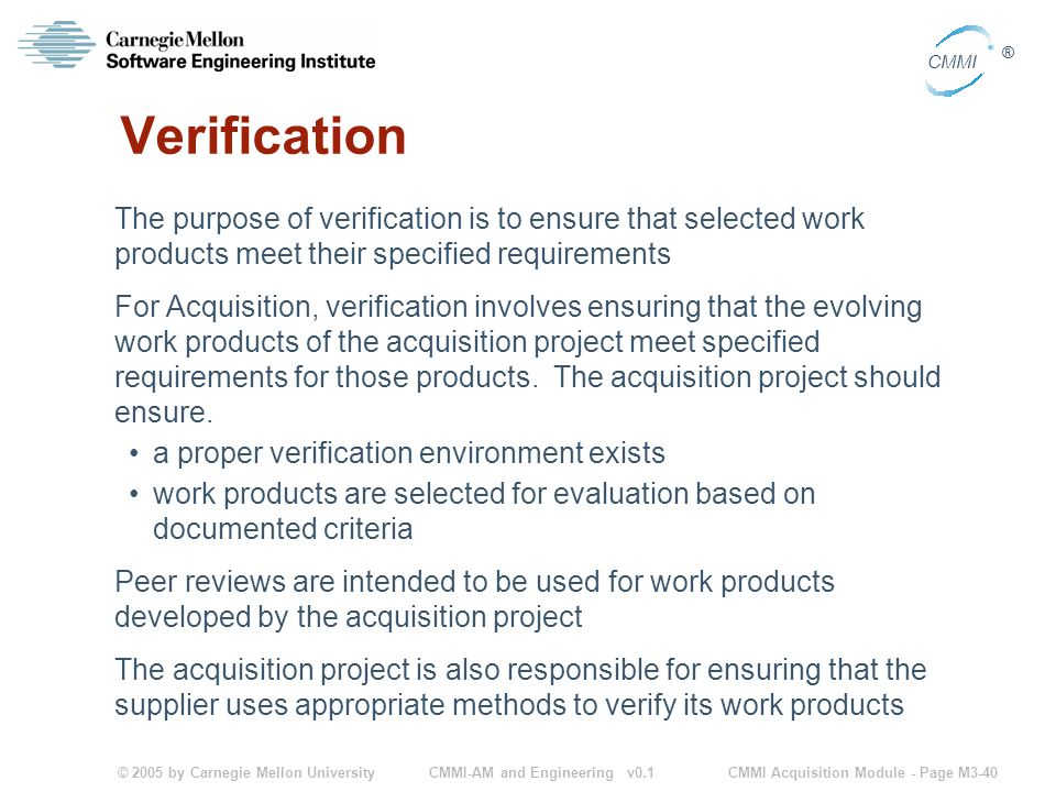 © 2005 by Carnegie Mellon University CMMI Acquisition Module - Page M3-40 CMMI ® CMMI-AM and Engineering v0.1 Verification The purpose of verification is to ensure that selected work products meet their specified requirements For Acquisition, verification involves ensuring that the evolving work products of the acquisition project meet specified requirements for those products.