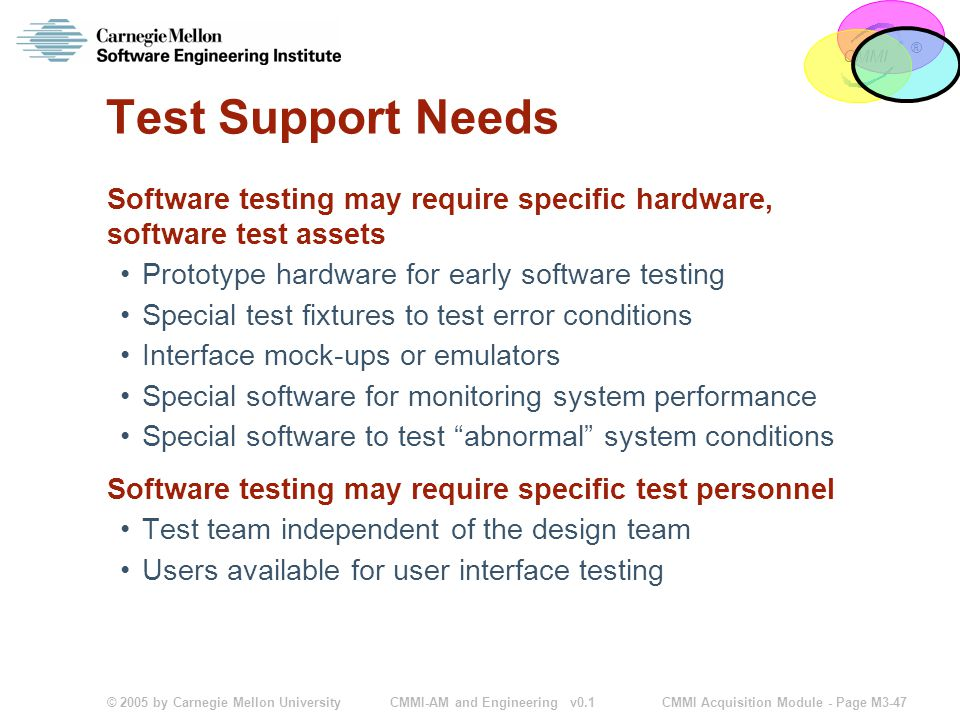 © 2005 by Carnegie Mellon University CMMI Acquisition Module - Page M3-47 CMMI ® CMMI-AM and Engineering v0.1 Test Support Needs Software testing may require specific hardware, software test assets Prototype hardware for early software testing Special test fixtures to test error conditions Interface mock-ups or emulators Special software for monitoring system performance Special software to test abnormal system conditions Software testing may require specific test personnel Test team independent of the design team Users available for user interface testing