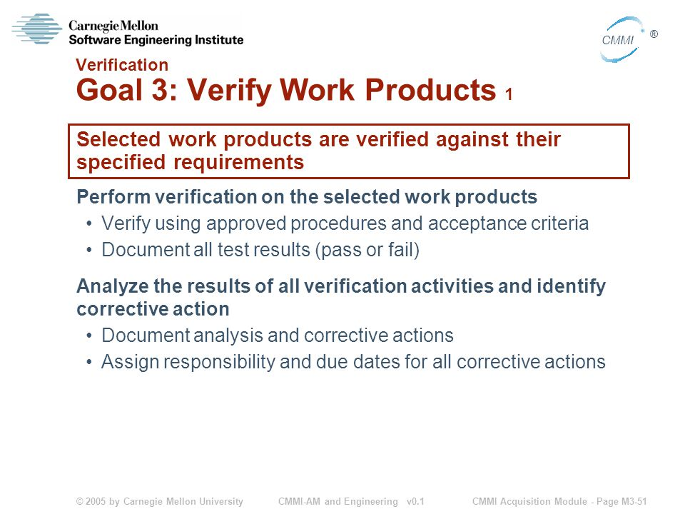 © 2005 by Carnegie Mellon University CMMI Acquisition Module - Page M3-51 CMMI ® CMMI-AM and Engineering v0.1 Verification Goal 3: Verify Work Products 1 Selected work products are verified against their specified requirements Perform verification on the selected work products Verify using approved procedures and acceptance criteria Document all test results (pass or fail) Analyze the results of all verification activities and identify corrective action Document analysis and corrective actions Assign responsibility and due dates for all corrective actions