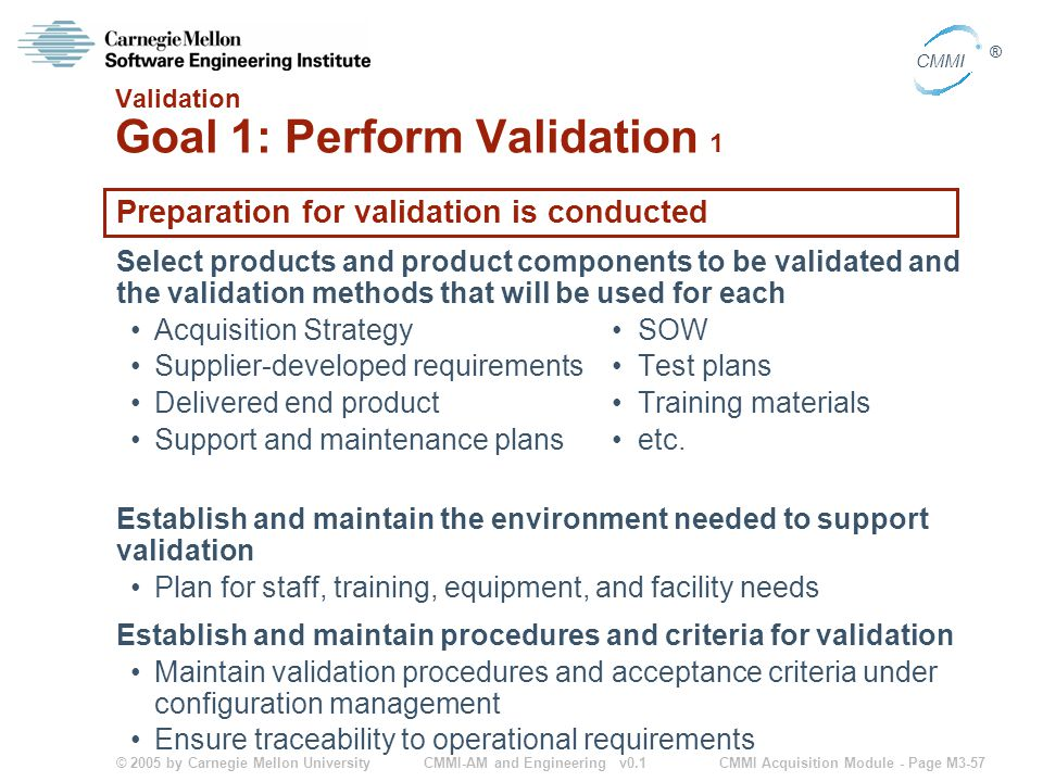 © 2005 by Carnegie Mellon University CMMI Acquisition Module - Page M3-57 CMMI ® CMMI-AM and Engineering v0.1 Validation Goal 1: Perform Validation 1 Preparation for validation is conducted Select products and product components to be validated and the validation methods that will be used for each Acquisition StrategySOW Supplier-developed requirementsTest plans Delivered end productTraining materials Support and maintenance plansetc.