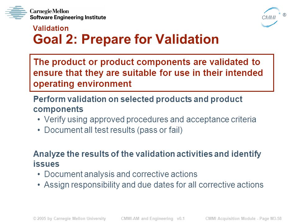 © 2005 by Carnegie Mellon University CMMI Acquisition Module - Page M3-58 CMMI ® CMMI-AM and Engineering v0.1 Validation Goal 2: Prepare for Validation The product or product components are validated to ensure that they are suitable for use in their intended operating environment Perform validation on selected products and product components Verify using approved procedures and acceptance criteria Document all test results (pass or fail) Analyze the results of the validation activities and identify issues Document analysis and corrective actions Assign responsibility and due dates for all corrective actions