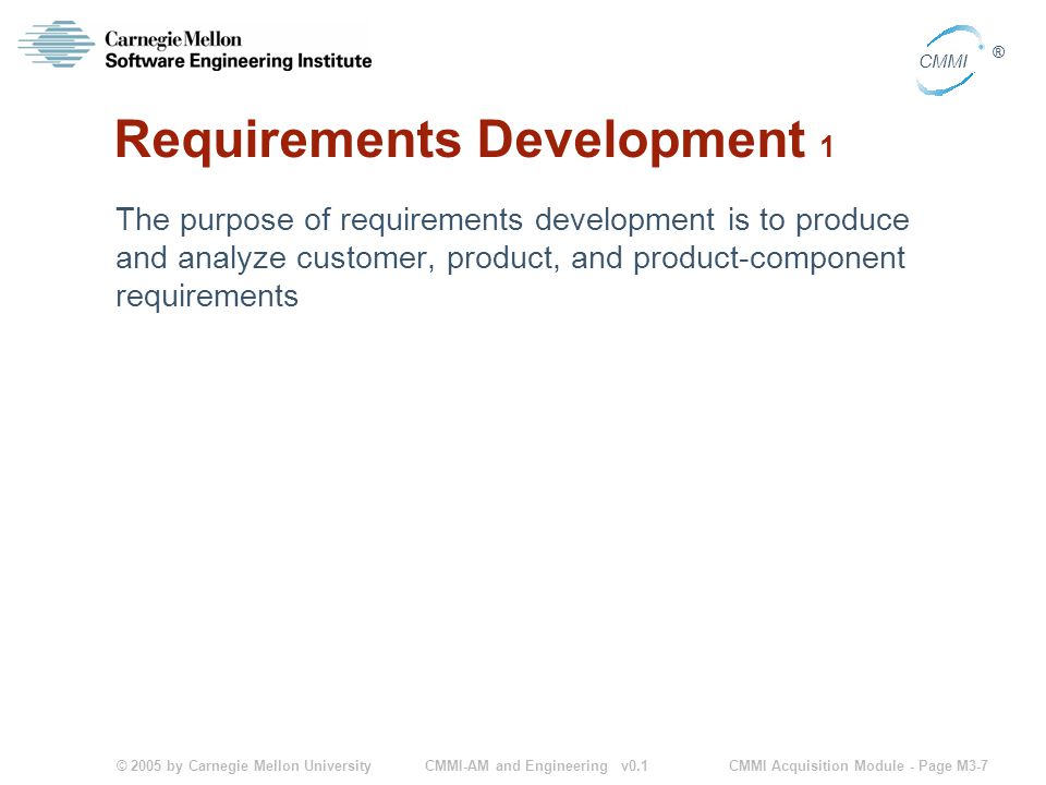 © 2005 by Carnegie Mellon University CMMI Acquisition Module - Page M3-7 CMMI ® CMMI-AM and Engineering v0.1 Requirements Development 1 The purpose of requirements development is to produce and analyze customer, product, and product-component requirements