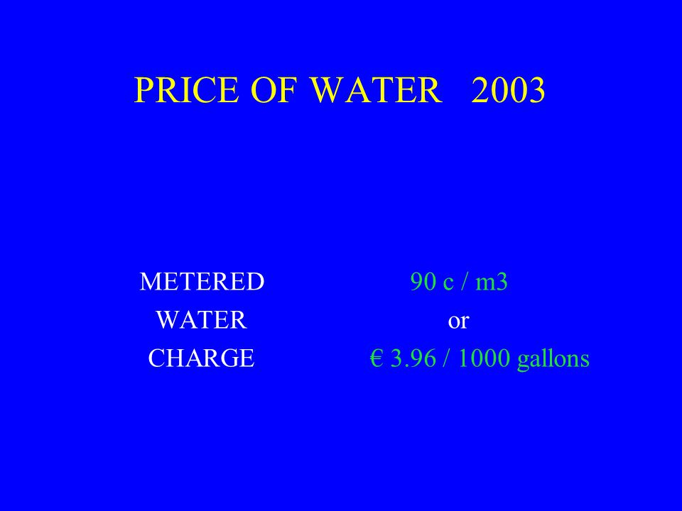PRICE OF WATER 2003 METERED 90 c / m3 WATER or CHARGE € 3.96 / 1000 gallons