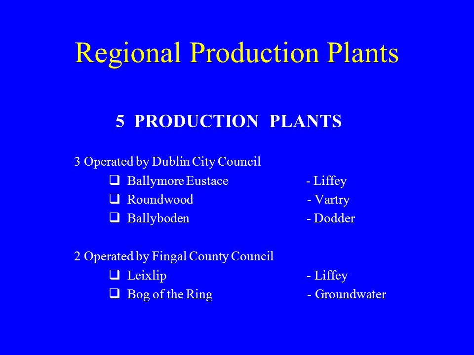 Regional Production Plants 5 PRODUCTION PLANTS 3 Operated by Dublin City Council  Ballymore Eustace - Liffey  Roundwood - Vartry  Ballyboden - Dodder 2 Operated by Fingal County Council  Leixlip - Liffey  Bog of the Ring - Groundwater