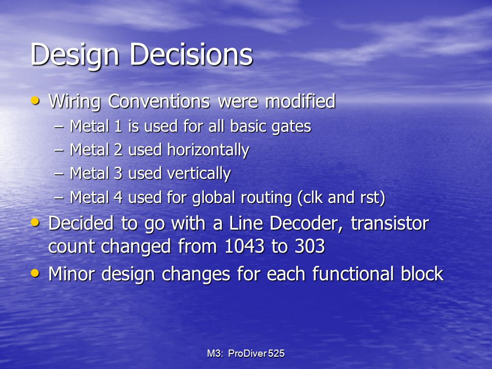 M3: ProDiver 525 Design Decisions Wiring Conventions were modified Wiring Conventions were modified –Metal 1 is used for all basic gates –Metal 2 used