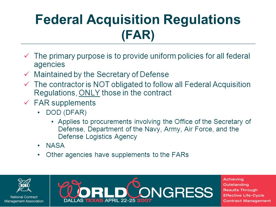 15 Federal Acquisition Regulations (FAR) The primary purpose is to provide uniform policies for all federal agencies Maintained by the Secretary of De