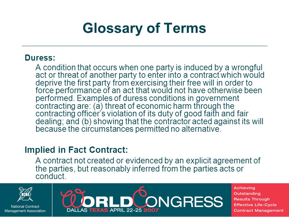 30 Glossary of Terms Duress: A condition that occurs when one party is induced by a wrongful act or threat of another party to enter into a contract w