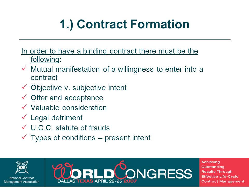 5 1.) Contract Formation In order to have a binding contract there must be the following: Mutual manifestation of a willingness to enter into a contra