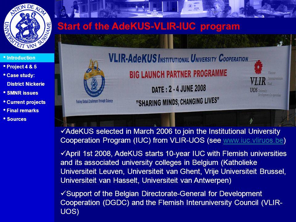 15 Start of the AdeKUS-VLIR-IUC program Introduction Project 4 & 5 Case study: District Nickerie AdeKUS selected in March 2006 to join the Institutional University Cooperation Program (IUC) from VLIR-UOS (see www.iuc.vliruos.be)www.iuc.vliruos.be April 1st 2008, AdeKUS starts 10-year IUC with Flemish universities and its associated university colleges in Belgium (Katholieke Universiteit Leuven, Universiteit van Ghent, Vrije Universiteit Brussel, Universiteit van Hasselt, Universiteit van Antwerpen) Support of the Belgian Directorate-General for Development Cooperation (DGDC) and the Flemish Interuniversity Council (VLIR- UOS) SMNR issues Current projects Final remarks Sources